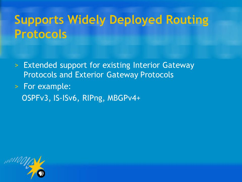 Supports Widely Deployed Routing Protocols >Extended support for existing Interior Gateway Protocols and Exterior Gateway Protocols >For example: OSPFv3, IS-ISv6, RIPng, MBGPv4+