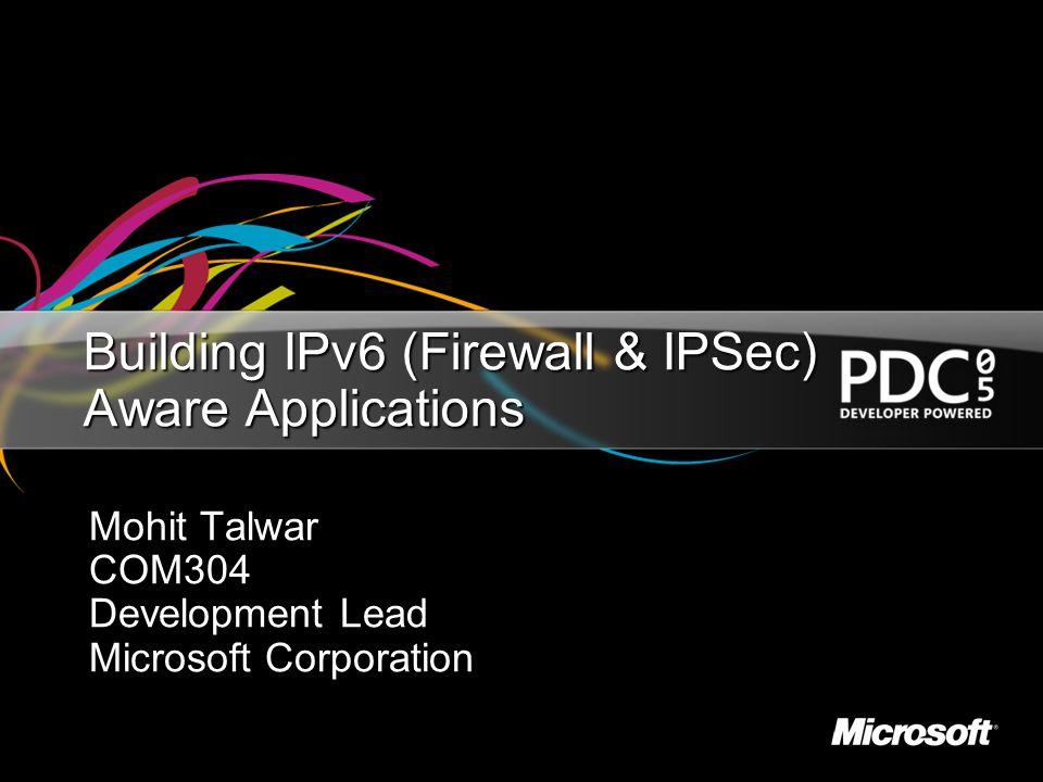 Building IPv6 (Firewall & IPSec) Aware Applications Mohit Talwar COM304 Development Lead Microsoft Corporation