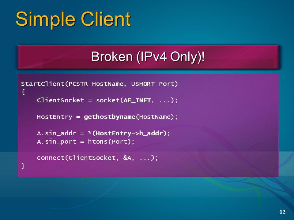 12 Simple Client StartClient(PCSTR HostName, USHORT Port) { ClientSocket = socket(AF_INET,...); HostEntry = gethostbyname(HostName); A.sin_addr = *(HostEntry->h_addr); A.sin_port = htons(Port); connect(ClientSocket, &A,...); } Broken (IPv4 Only)!