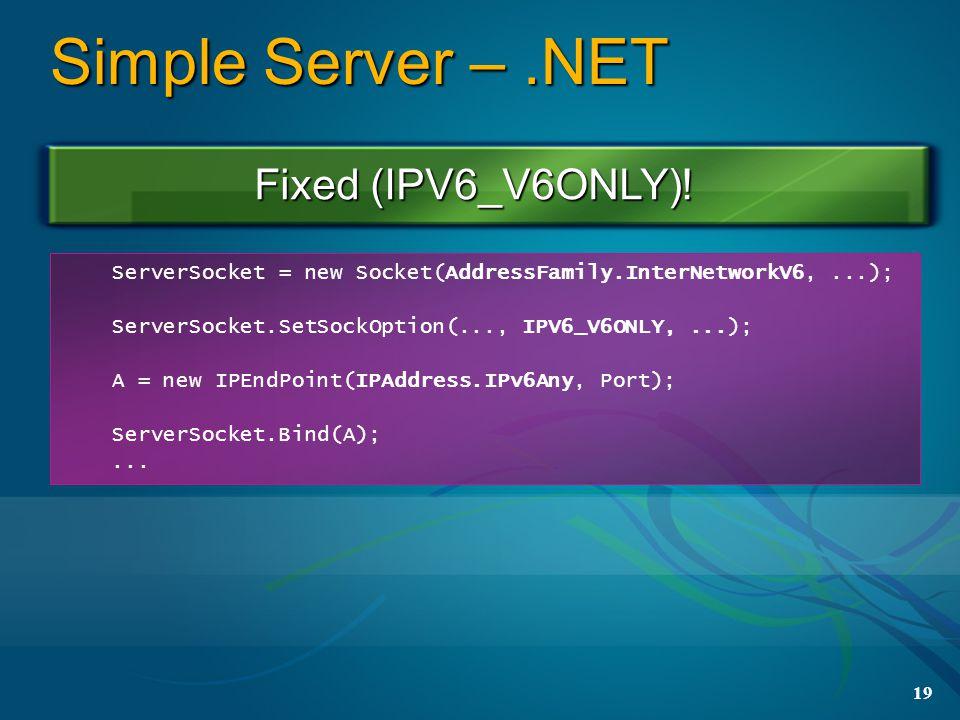 19 Simple Server –.NET ServerSocket = new Socket(AddressFamily.InterNetworkV6,...); ServerSocket.SetSockOption(..., IPV6_V6ONLY,...); A = new IPEndPoint(IPAddress.IPv6Any, Port); ServerSocket.Bind(A);...