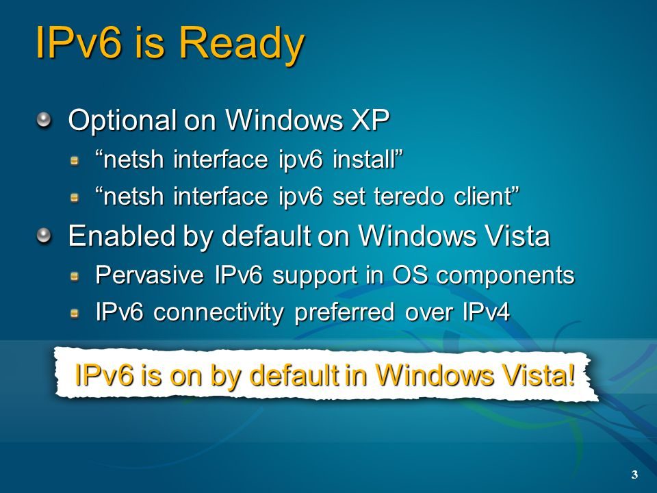 3 IPv6 is Ready Optional on Windows XP netsh interface ipv6 install netsh interface ipv6 set teredo client Enabled by default on Windows Vista Pervasive IPv6 support in OS components IPv6 connectivity preferred over IPv4 IPv6 is on by default in Windows Vista!