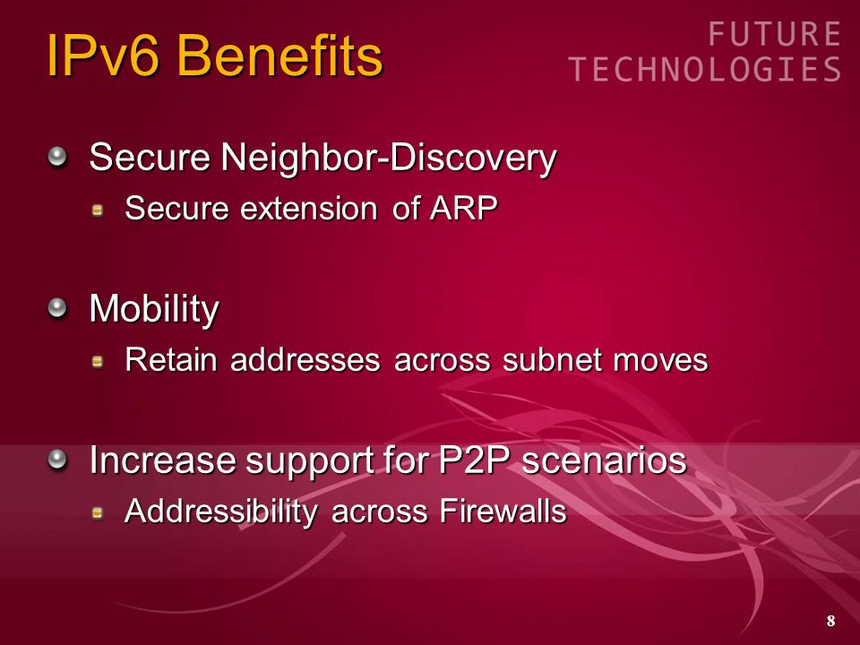 8 IPv6 Benefits Secure Neighbor-Discovery Secure extension of ARP Mobility Retain addresses across subnet moves Increase support for P2P scenarios Addressibility across Firewalls