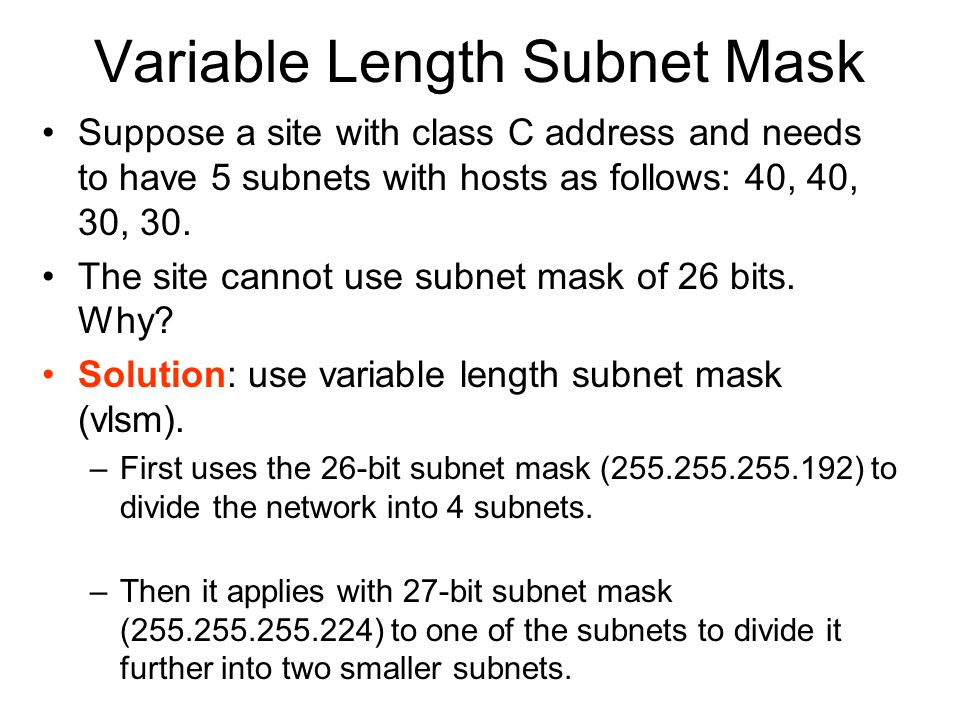 Variable Length Subnet Mask Suppose a site with class C address and needs to have 5 subnets with hosts as follows: 40, 40, 30, 30.