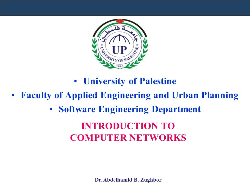 University of Palestine Faculty of Applied Engineering and Urban Planning Software Engineering Department INTRODUCTION TO COMPUTER NETWORKS Dr.