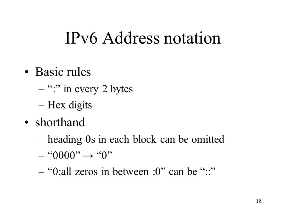 IPv6 Address notation Basic rules – : in every 2 bytes –Hex digits shorthand –heading 0s in each block can be omitted – 0000 → 0 – 0:all zeros in between :0 can be :: 18