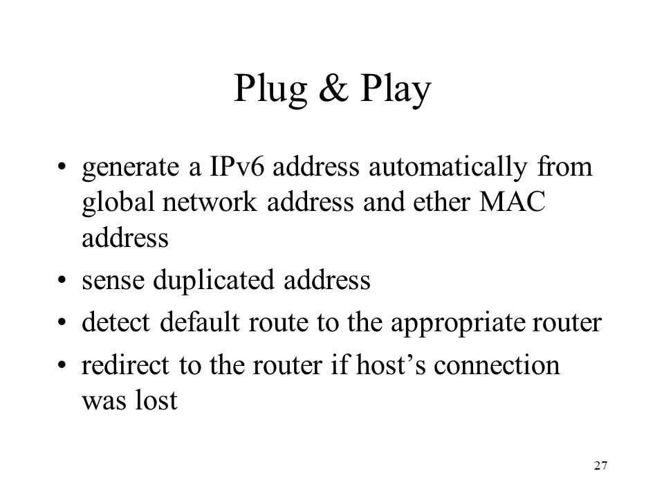 Plug & Play generate a IPv6 address automatically from global network address and ether MAC address sense duplicated address detect default route to the appropriate router redirect to the router if host's connection was lost 27