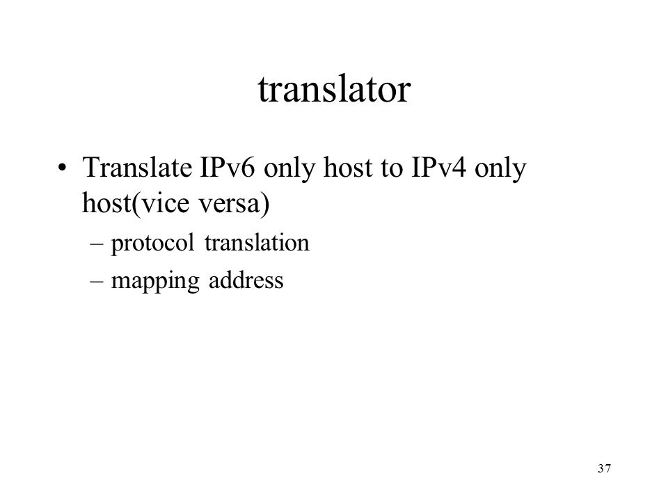 translator Translate IPv6 only host to IPv4 only host(vice versa) –protocol translation –mapping address 37