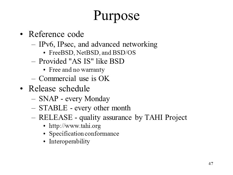 Purpose Reference code –IPv6, IPsec, and advanced networking FreeBSD, NetBSD, and BSD/OS –Provided AS IS like BSD Free and no warranty –Commercial use is OK Release schedule –SNAP - every Monday –STABLE - every other month –RELEASE - quality assurance by TAHI Project http://www.tahi.org Specification conformance Interoperability 47