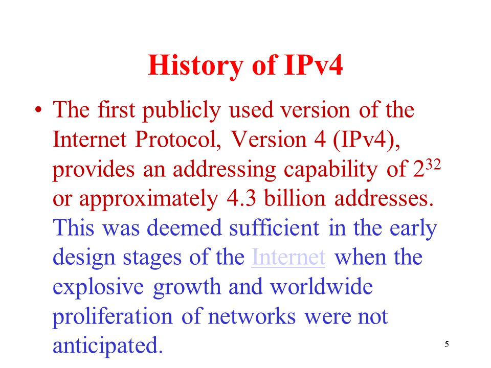 History of IPv4 The first publicly used version of the Internet Protocol, Version 4 (IPv4), provides an addressing capability of 2 32 or approximately 4.3 billion addresses.