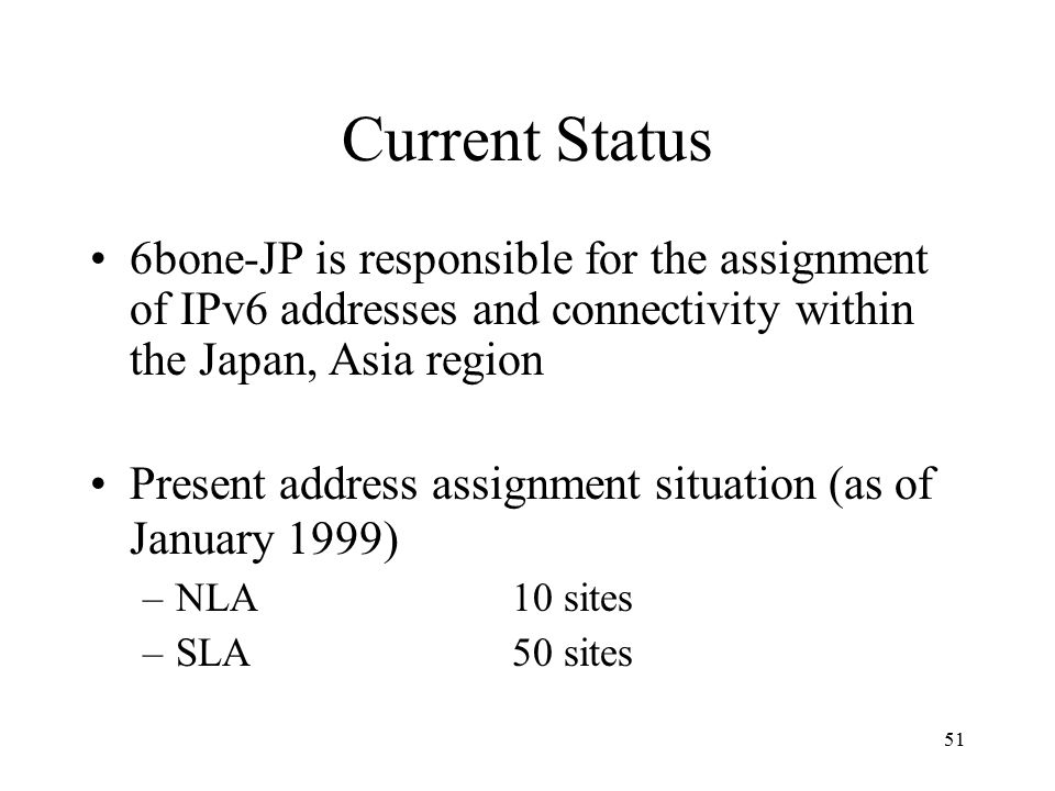 Current Status 6bone-JP is responsible for the assignment of IPv6 addresses and connectivity within the Japan, Asia region Present address assignment situation (as of January 1999) –NLA10 sites –SLA50 sites 51