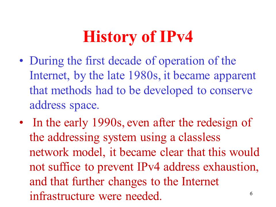 History of IPv4 During the first decade of operation of the Internet, by the late 1980s, it became apparent that methods had to be developed to conserve address space.