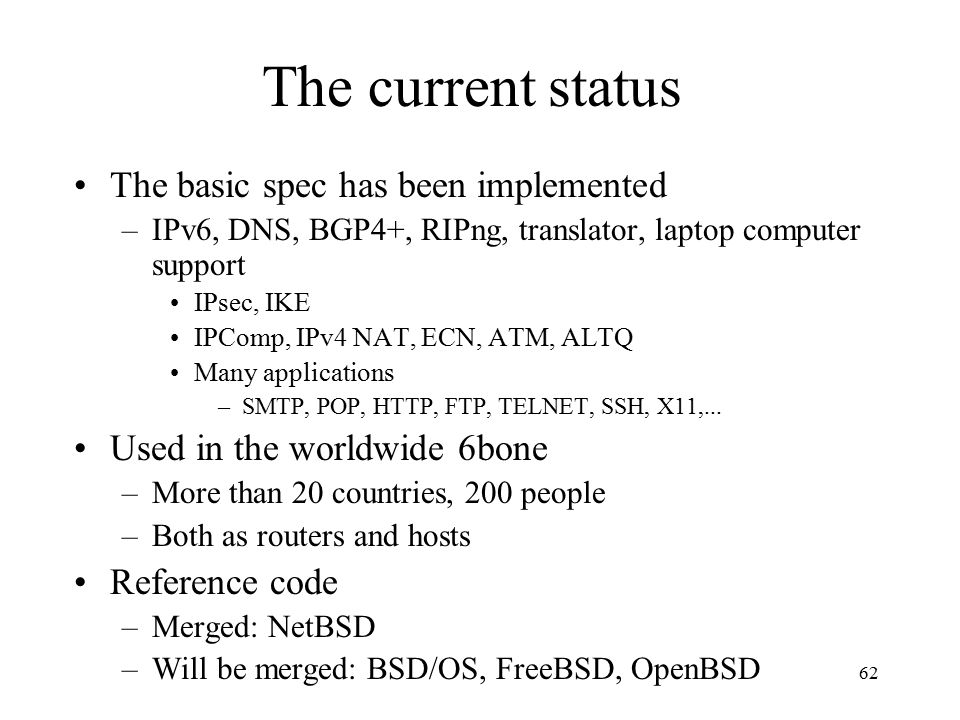 The current status The basic spec has been implemented –IPv6, DNS, BGP4+, RIPng, translator, laptop computer support IPsec, IKE IPComp, IPv4 NAT, ECN, ATM, ALTQ Many applications –SMTP, POP, HTTP, FTP, TELNET, SSH, X11,...