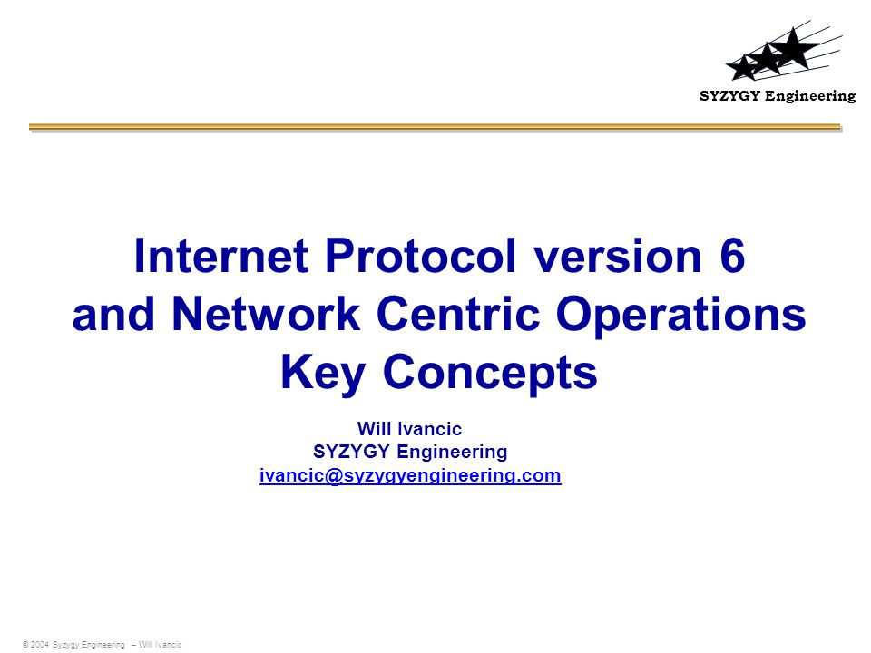 SYZYGY Engineering Internet Protocol version 6 and Network Centric Operations Key Concepts Will Ivancic SYZYGY Engineering ivancic@syzygyengineering.com ivancic@syzygyengineering.com © 2004 Syzygy Engineering – Will Ivancic