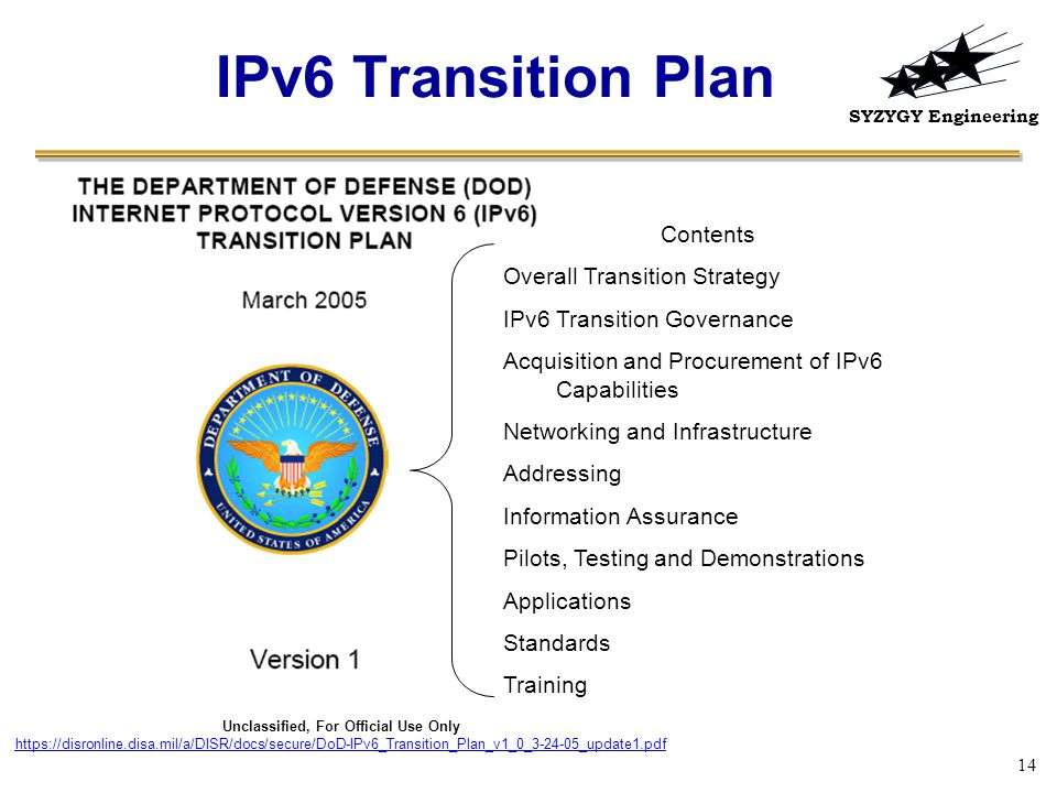 SYZYGY Engineering 14 IPv6 Transition Plan Unclassified, For Official Use Only https://disronline.disa.mil/a/DISR/docs/secure/DoD-IPv6_Transition_Plan_v1_0_3-24-05_update1.pdf Contents Overall Transition Strategy IPv6 Transition Governance Acquisition and Procurement of IPv6 Capabilities Networking and Infrastructure Addressing Information Assurance Pilots, Testing and Demonstrations Applications Standards Training