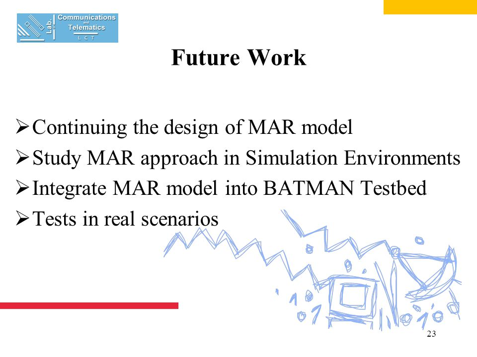 23 Future Work  Continuing the design of MAR model  Study MAR approach in Simulation Environments  Integrate MAR model into BATMAN Testbed  Tests in real scenarios