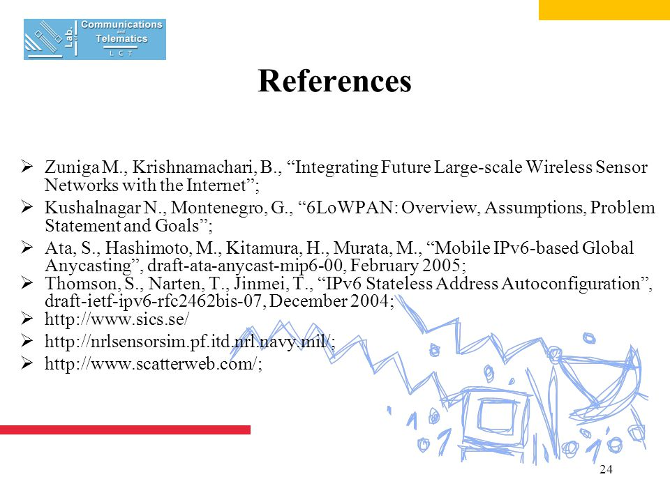 24 References  Zuniga M., Krishnamachari, B., Integrating Future Large-scale Wireless Sensor Networks with the Internet ;  Kushalnagar N., Montenegro, G., 6LoWPAN: Overview, Assumptions, Problem Statement and Goals ;  Ata, S., Hashimoto, M., Kitamura, H., Murata, M., Mobile IPv6-based Global Anycasting , draft-ata-anycast-mip6-00, February 2005;  Thomson, S., Narten, T., Jinmei, T., IPv6 Stateless Address Autoconfiguration , draft-ietf-ipv6-rfc2462bis-07, December 2004;  http://www.sics.se/  http://nrlsensorsim.pf.itd.nrl.navy.mil/;  http://www.scatterweb.com/;
