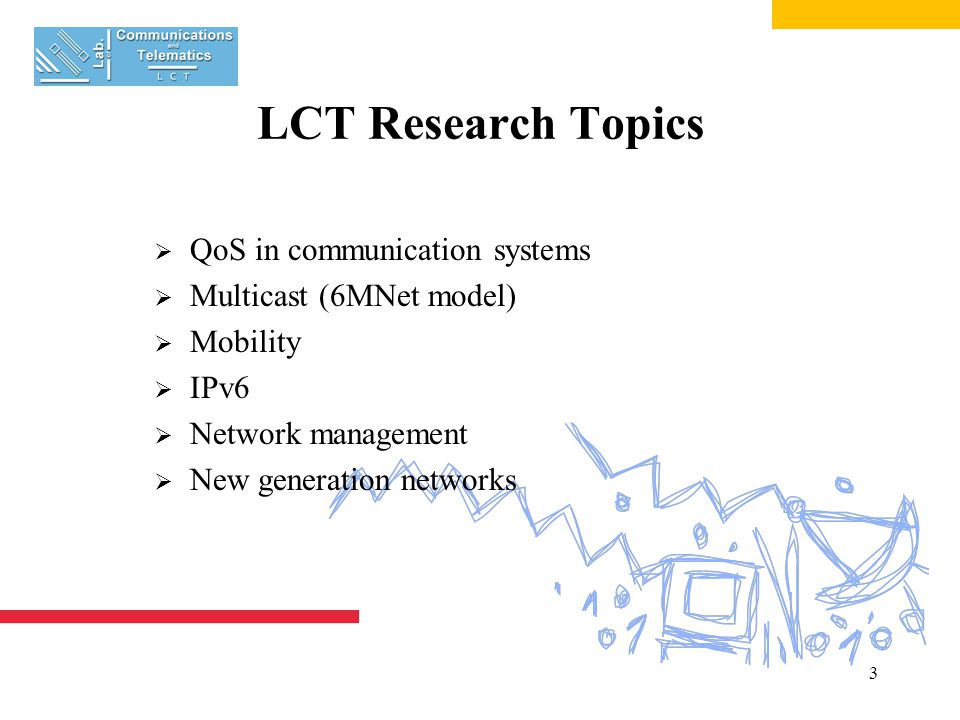 3 LCT Research Topics  QoS in communication systems  Multicast (6MNet model)  Mobility  IPv6  Network management  New generation networks