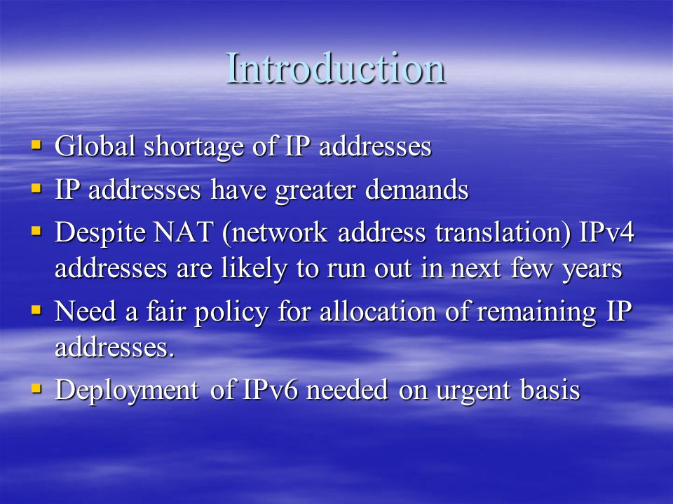 Introduction  Global shortage of IP addresses  IP addresses have greater demands  Despite NAT (network address translation) IPv4 addresses are likely to run out in next few years  Need a fair policy for allocation of remaining IP addresses.