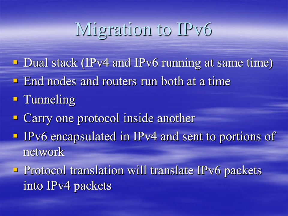 Migration to IPv6  Dual stack (IPv4 and IPv6 running at same time)  End nodes and routers run both at a time  Tunneling  Carry one protocol inside another  IPv6 encapsulated in IPv4 and sent to portions of network  Protocol translation will translate IPv6 packets into IPv4 packets
