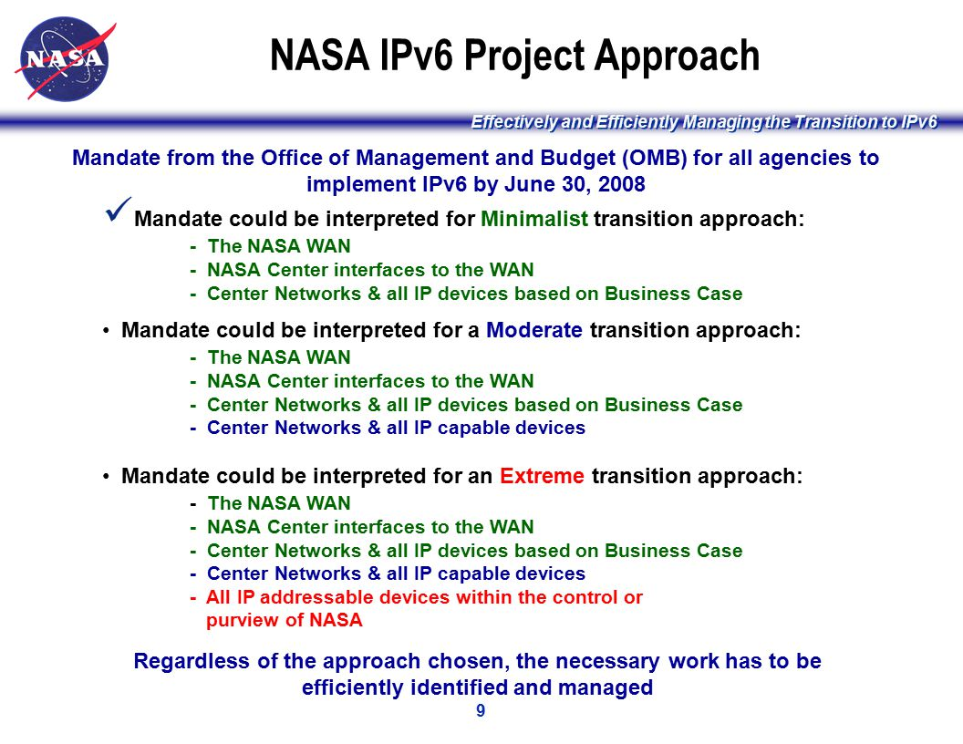 Effectively and Efficiently Managing the Transition to IPv6 9 NASA IPv6 Project Approach Mandate could be interpreted for Minimalist transition approach: - The NASA WAN - NASA Center interfaces to the WAN - Center Networks & all IP devices based on Business Case Mandate could be interpreted for a Moderate transition approach: - The NASA WAN - NASA Center interfaces to the WAN - Center Networks & all IP devices based on Business Case - Center Networks & all IP capable devices Mandate could be interpreted for an Extreme transition approach: - The NASA WAN - NASA Center interfaces to the WAN - Center Networks & all IP devices based on Business Case - Center Networks & all IP capable devices - All IP addressable devices within the control or purview of NASA Mandate from the Office of Management and Budget (OMB) for all agencies to implement IPv6 by June 30, 2008 Regardless of the approach chosen, the necessary work has to be efficiently identified and managed