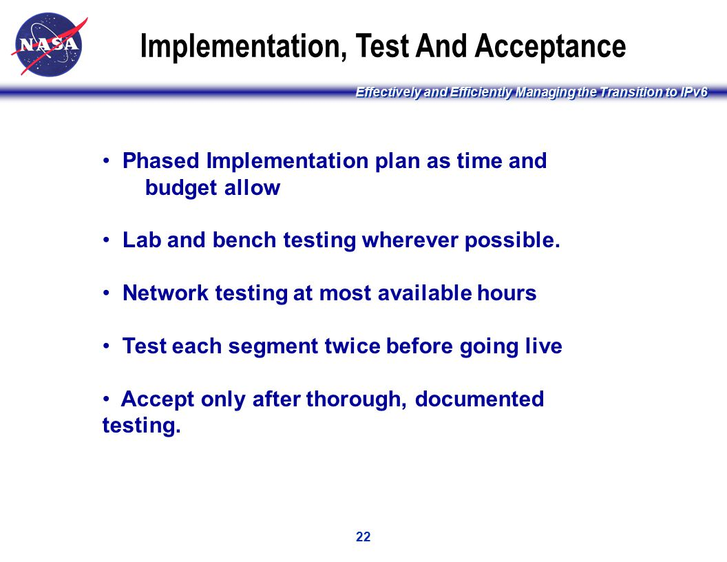 Effectively and Efficiently Managing the Transition to IPv6 22 Implementation, Test And Acceptance Phased Implementation plan as time and budget allow Lab and bench testing wherever possible.