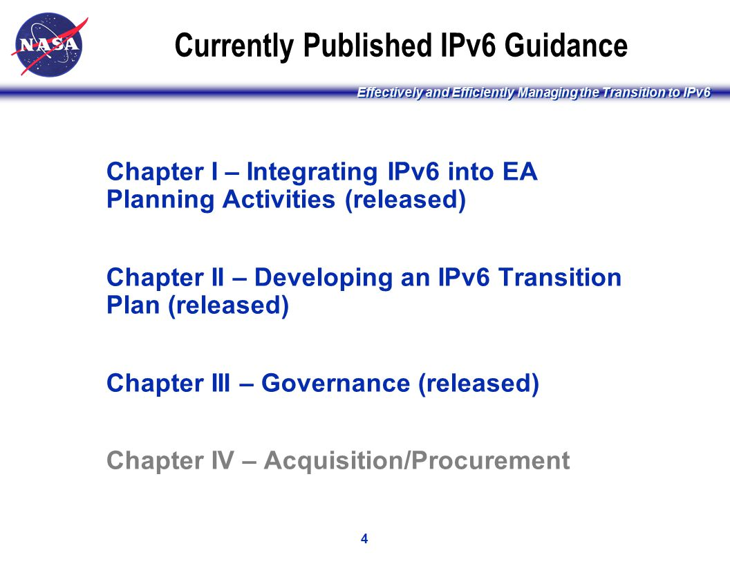 Effectively and Efficiently Managing the Transition to IPv6 4 Currently Published IPv6 Guidance Chapter I – Integrating IPv6 into EA Planning Activities (released) Chapter II – Developing an IPv6 Transition Plan (released) Chapter III – Governance (released) Chapter IV – Acquisition/Procurement [ Please read the notes section for more detail ]