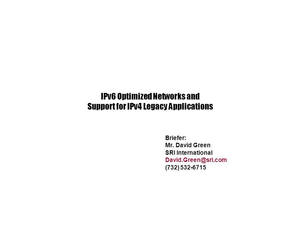 Briefer: Mr. David Green SRI International David.Green@sri.com (732) 532-6715 IPv6 Optimized Networks and Support for IPv4 Legacy Applications