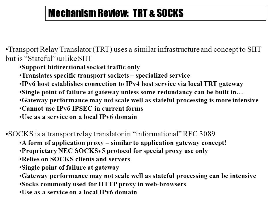 Mechanism Review: TRT & SOCKS Transport Relay Translator (TRT) uses a similar infrastructure and concept to SIIT but is Stateful unlike SIIT Support bidirectional socket traffic only Translates specific transport sockets – specialized service IPv6 host establishes connection to IPv4 host service via local TRT gateway Single point of failure at gateway unless some redundancy can be built in… Gateway performance may not scale well as stateful processing is more intensive Cannot use IPv6 IPSEC in current forms Use as a service on a local IPv6 domain SOCKS is a transport relay translator in informational RFC 3089 A form of application proxy – similar to application gateway concept.