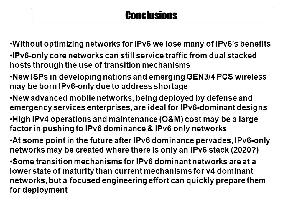 Conclusions Without optimizing networks for IPv6 we lose many of IPv6's benefits IPv6-only core networks can still service traffic from dual stacked hosts through the use of transition mechanisms New ISPs in developing nations and emerging GEN3/4 PCS wireless may be born IPv6-only due to address shortage New advanced mobile networks, being deployed by defense and emergency services enterprises, are ideal for IPv6-dominant designs High IPv4 operations and maintenance (O&M) cost may be a large factor in pushing to IPv6 dominance & IPv6 only networks At some point in the future after IPv6 dominance pervades, IPv6-only networks may be created where there is only an IPv6 stack (2020 ) Some transition mechanisms for IPv6 dominant networks are at a lower state of maturity than current mechanisms for v4 dominant networks, but a focused engineering effort can quickly prepare them for deployment
