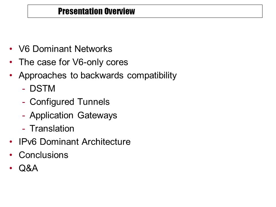 Presentation Overview V6 Dominant Networks The case for V6-only cores Approaches to backwards compatibility -DSTM -Configured Tunnels -Application Gateways -Translation IPv6 Dominant Architecture Conclusions Q&A