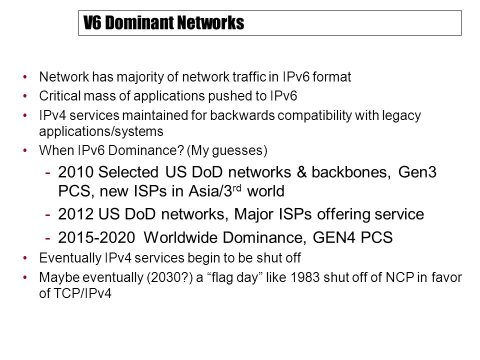 V6 Dominant Networks Network has majority of network traffic in IPv6 format Critical mass of applications pushed to IPv6 IPv4 services maintained for backwards compatibility with legacy applications/systems When IPv6 Dominance.