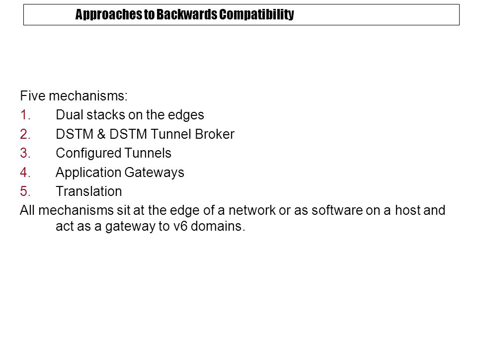 Approaches to Backwards Compatibility Five mechanisms: 1.Dual stacks on the edges 2.DSTM & DSTM Tunnel Broker 3.Configured Tunnels 4.Application Gateways 5.Translation All mechanisms sit at the edge of a network or as software on a host and act as a gateway to v6 domains.