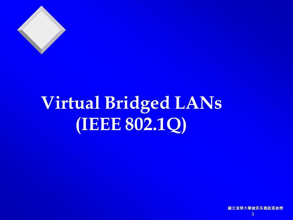 國立清華大學資訊系黃能富教授 5 Virtual Bridged LANs (IEEE 802.1Q)