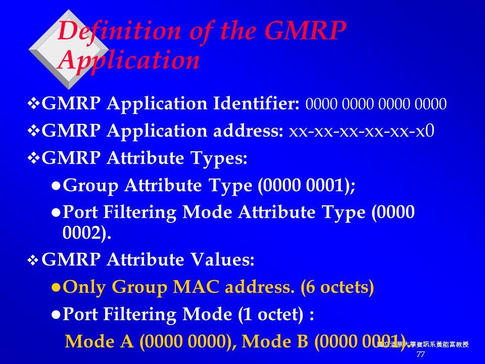 國立清華大學資訊系黃能富教授 77 Definition of the GMRP Application  GMRP Application Identifier: 0000 0000 0000 0000  GMRP Application address: xx-xx-xx-xx-xx-x0  GMRP Attribute Types: Group Attribute Type (0000 0001); Port Filtering Mode Attribute Type (0000 0002).
