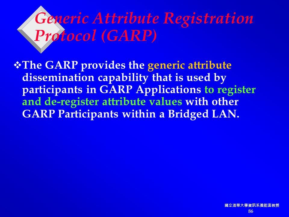 國立清華大學資訊系黃能富教授 86 Generic Attribute Registration Protocol (GARP)  The GARP provides the generic attribute dissemination capability that is used by participants in GARP Applications to register and de-register attribute values with other GARP Participants within a Bridged LAN.