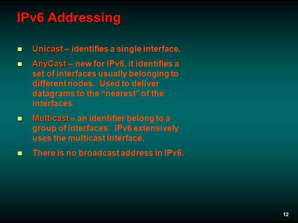 12 IPv6 Addressing Unicast Unicast – identifies a single interface. AnyCast AnyCast – new for IPv6, it identifies a set of interfaces usually belongin