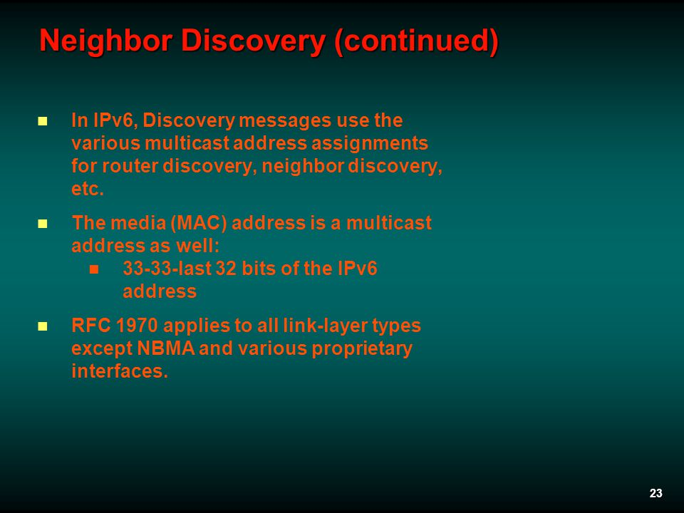 23 Neighbor Discovery (continued) In IPv6, Discovery messages use the various multicast address assignments for router discovery, neighbor discovery, etc.