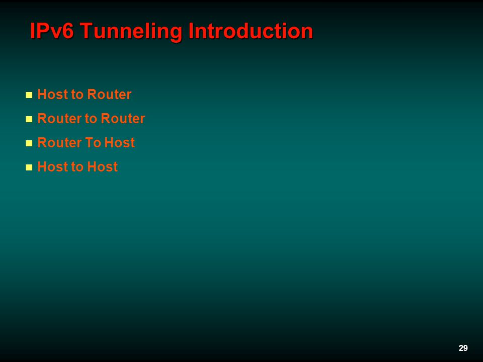 29 IPv6 Tunneling Introduction Host to Router Router to Router Router To Host Host to Host