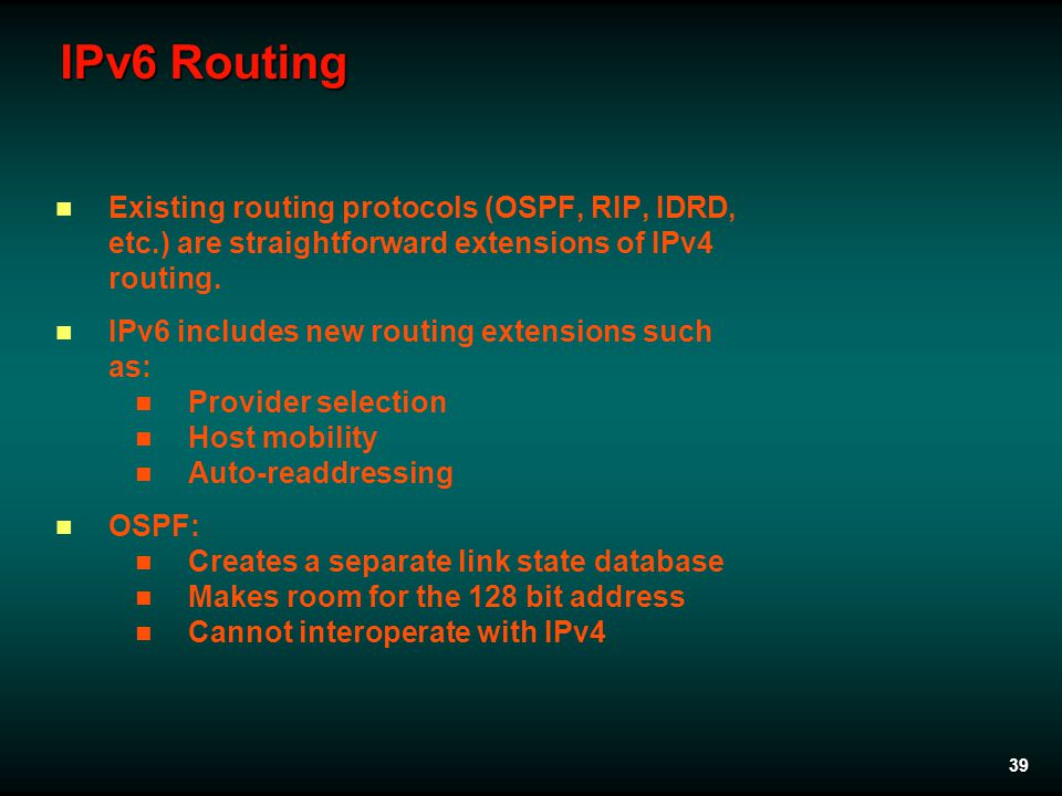 39 IPv6 Routing Existing routing protocols (OSPF, RIP, IDRD, etc.) are straightforward extensions of IPv4 routing.