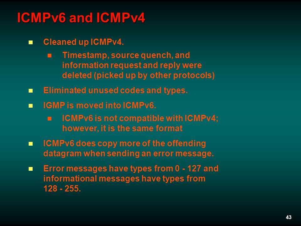 43 ICMPv6 and ICMPv4 Cleaned up ICMPv4. Timestamp, source quench, and information request and reply were deleted (picked up by other protocols) Elimin