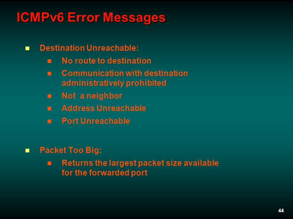 44 ICMPv6 Error Messages Destination Unreachable: No route to destination Communication with destination administratively prohibited Not a neighbor Address Unreachable Port Unreachable Packet Too Big: Returns the largest packet size available for the forwarded port