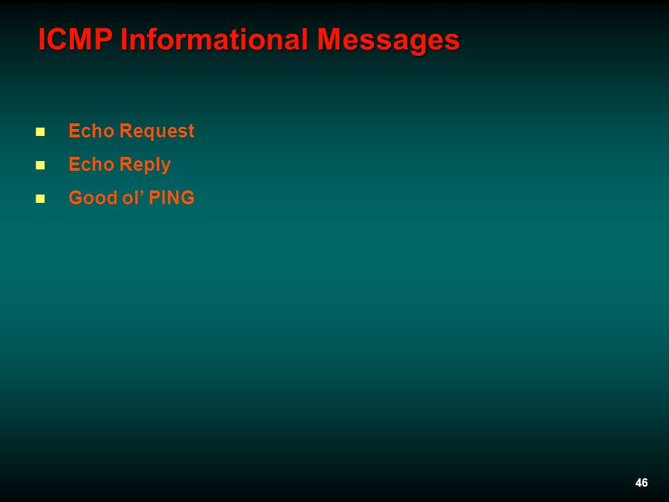 46 ICMP Informational Messages Echo Request Echo Reply Good ol' PING