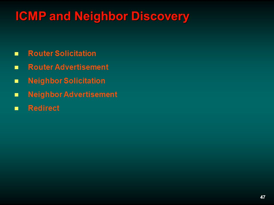 47 ICMP and Neighbor Discovery Router Solicitation Router Advertisement Neighbor Solicitation Neighbor Advertisement Redirect