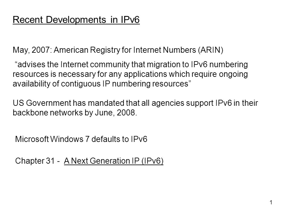 1 May, 2007: American Registry for Internet Numbers (ARIN) advises the Internet community that migration to IPv6 numbering resources is necessary for any applications which require ongoing availability of contiguous IP numbering resources US Government has mandated that all agencies support IPv6 in their backbone networks by June, 2008.