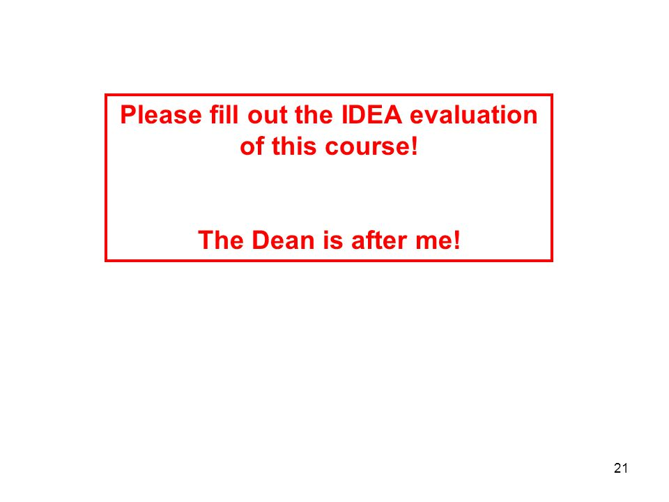 21 Please fill out the IDEA evaluation of this course! The Dean is after me!