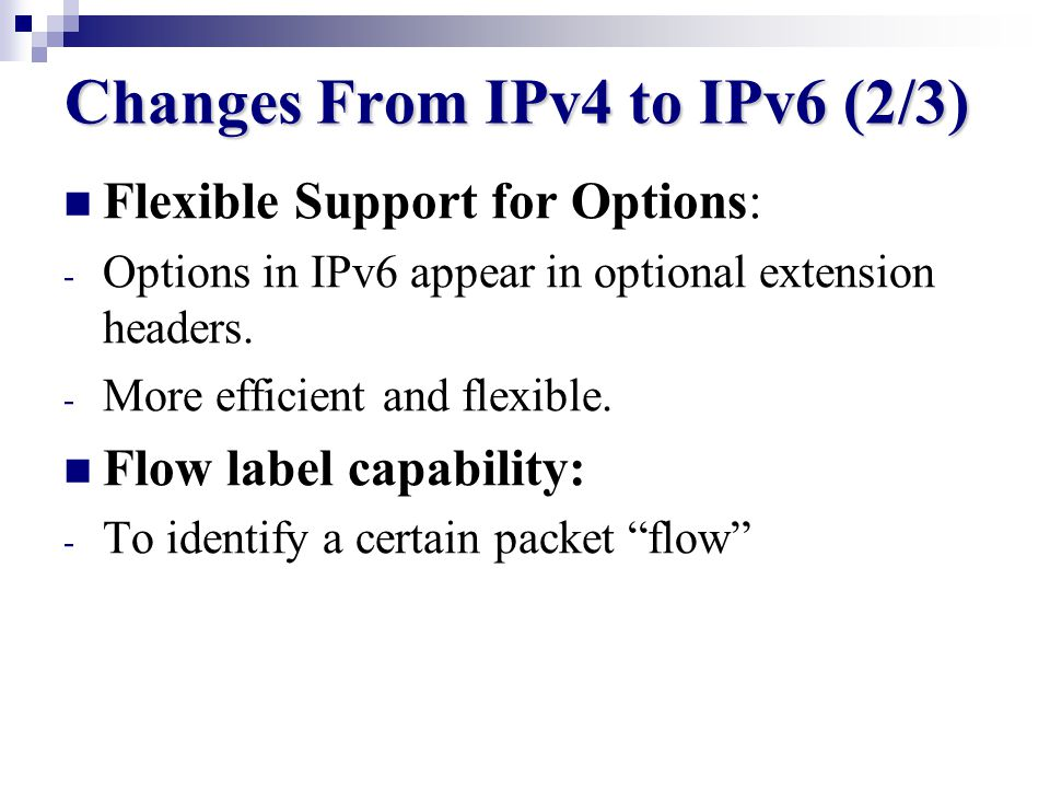 Changes From IPv4 to IPv6 (1/3) Longer address field : - Length of IPv4 is 32bits while it is 128 bits for IPv6. - Provides more level of hierarchy. -