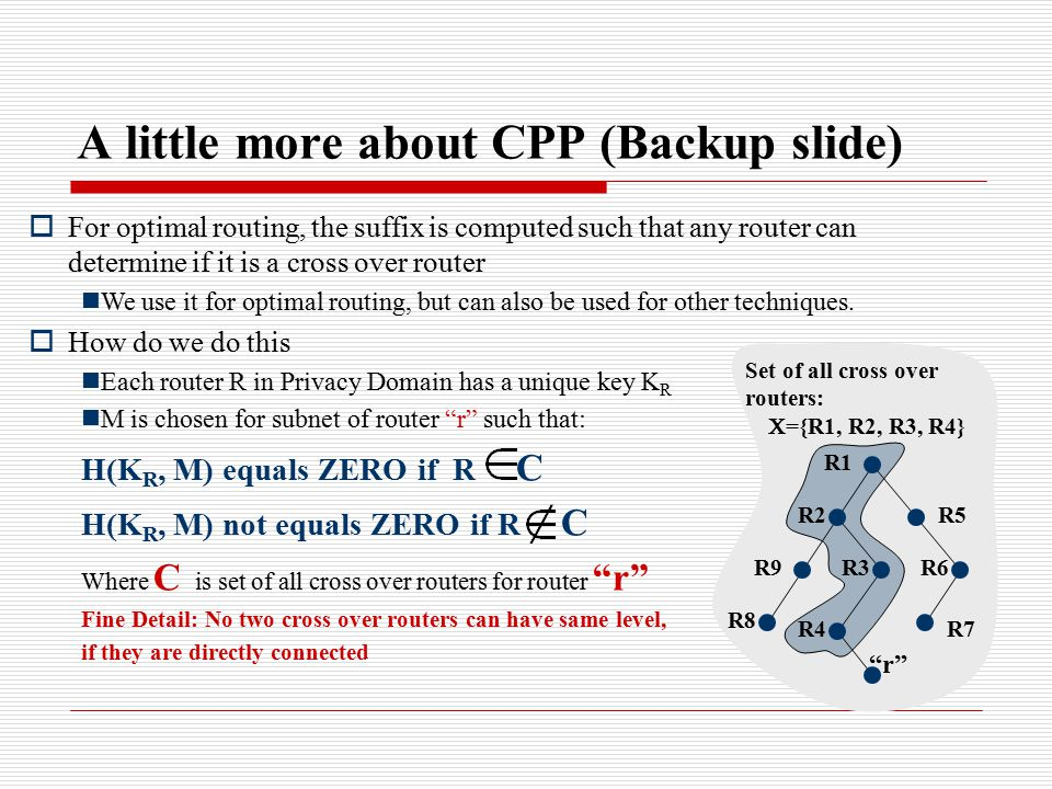 A little more about CPP (Backup slide)  For optimal routing, the suffix is computed such that any router can determine if it is a cross over router We use it for optimal routing, but can also be used for other techniques.