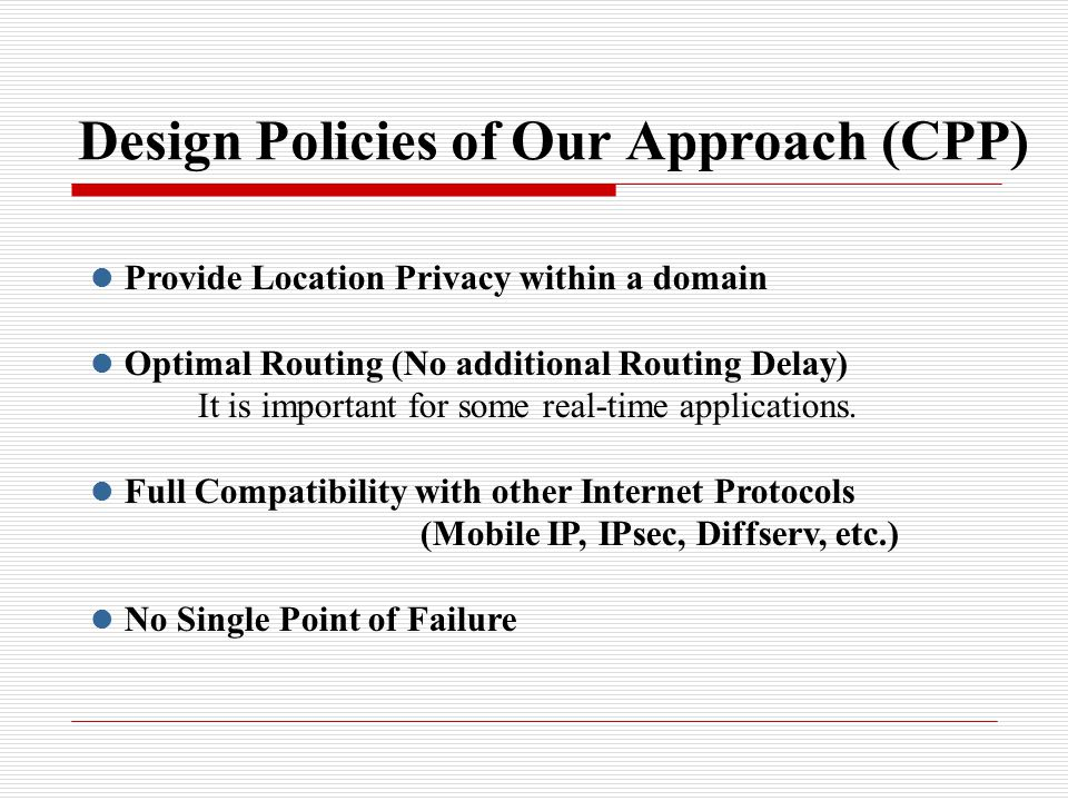 Design Policies of Our Approach (CPP) Provide Location Privacy within a domain Optimal Routing (No additional Routing Delay) It is important for some real-time applications.