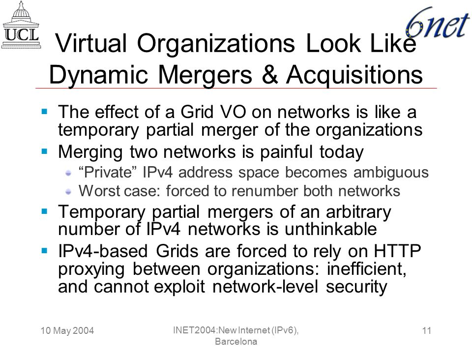 10 May 200411 INET2004:New Internet (IPv6), Barcelona Virtual Organizations Look Like Dynamic Mergers & Acquisitions  The effect of a Grid VO on networks is like a temporary partial merger of the organizations  Merging two networks is painful today Private IPv4 address space becomes ambiguous Worst case: forced to renumber both networks  Temporary partial mergers of an arbitrary number of IPv4 networks is unthinkable  IPv4-based Grids are forced to rely on HTTP proxying between organizations: inefficient, and cannot exploit network-level security