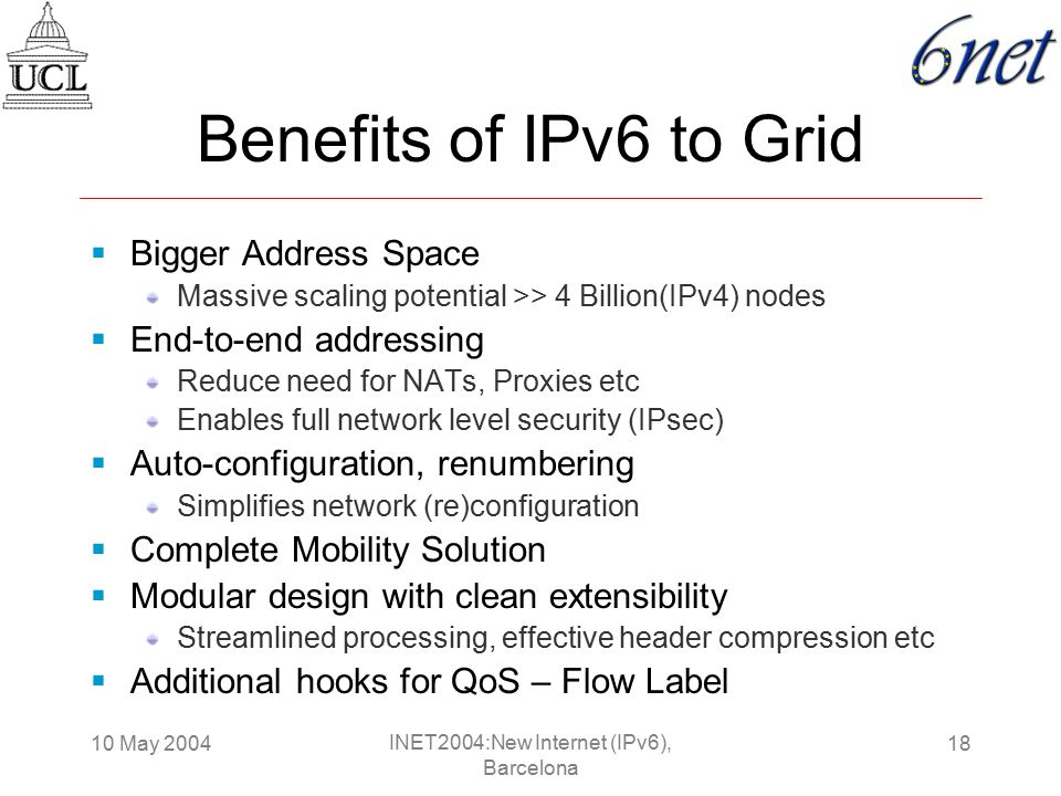 10 May 200418 INET2004:New Internet (IPv6), Barcelona Benefits of IPv6 to Grid  Bigger Address Space Massive scaling potential >> 4 Billion(IPv4) nodes  End-to-end addressing Reduce need for NATs, Proxies etc Enables full network level security (IPsec)  Auto-configuration, renumbering Simplifies network (re)configuration  Complete Mobility Solution  Modular design with clean extensibility Streamlined processing, effective header compression etc  Additional hooks for QoS – Flow Label
